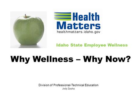 Idaho State Employee Wellness Division of Professional-Technical Education Jody Zauha Why Wellness – Why Now?