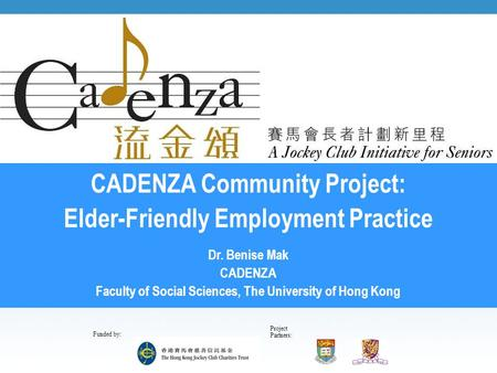 Project Partners: Funded by: CADENZA Community Project: Elder-Friendly Employment Practice Dr. Benise Mak CADENZA Faculty of Social Sciences, The University.