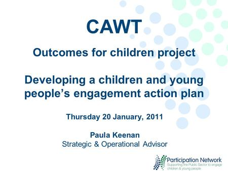 CAWT Outcomes for children project Developing a children and young people's engagement action plan Thursday 20 January, 2011 Paula Keenan Strategic & Operational.