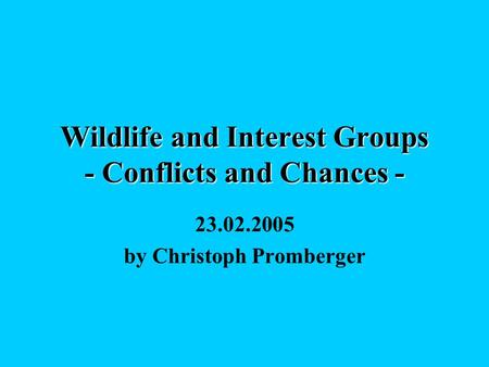 Wildlife and Interest Groups - Conflicts and Chances - 23.02.2005 by Christoph Promberger.