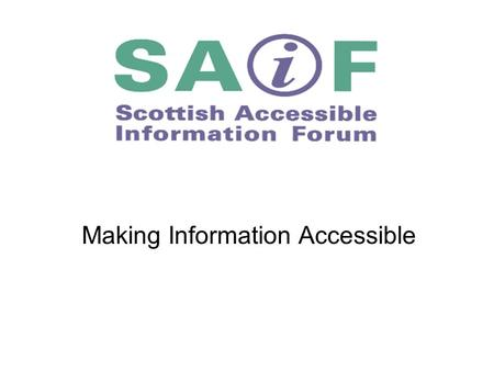 Making Information Accessible. SAIF aims to improve the provision of information to disabled people and carers and make information more accessible to.