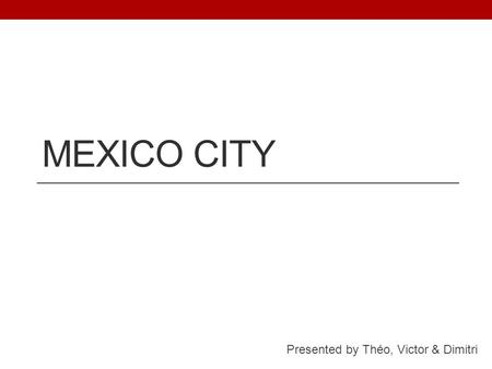 MEXICO CITY Presented by Théo, Victor & Dimitri. I ) Location Mexico City :  Capital of Mexico  Central America.  Next to Guadalajara, in the Valley.