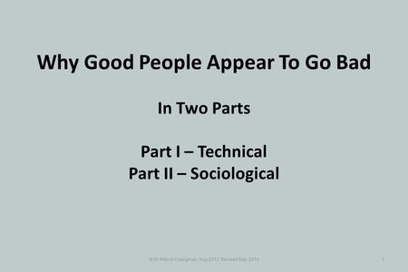 © Dr Kelvyn Youngman, Aug 2012, Revised May 20141 Why Good People Appear To Go Bad In Two Parts Part I – Technical Part II – Sociological.