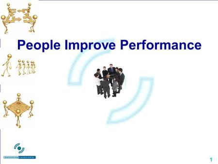"1 People Improve Performance. 2 A Core Issue It's about Leadership and People The comfort zone of ""doing things"" The necessity of ""managing processes"""