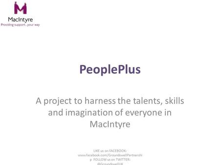 PeoplePlus A project to harness the talents, skills and imagination of everyone in MacIntyre LIKE us on FACEBOOK: www.facebook.com/GroundswellPartnershi.