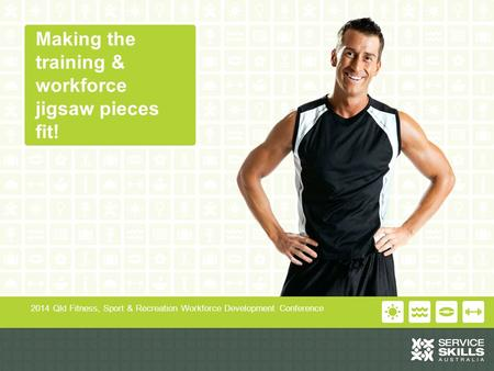 Making the training & workforce jigsaw pieces fit! 2014 Qld Fitness, Sport & Recreation Workforce Development Conference.