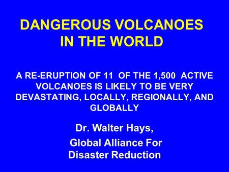 DANGEROUS VOLCANOES IN THE WORLD A RE-ERUPTION OF 11 OF THE 1,500 ACTIVE VOLCANOES IS LIKELY TO BE VERY DEVASTATING, LOCALLY, REGIONALLY, AND GLOBALLY.