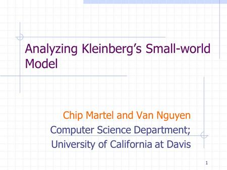 1 Analyzing Kleinberg's Small-world Model Chip Martel and Van Nguyen Computer Science Department; University of California at Davis.