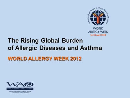 The Rising Global Burden of Allergic Diseases and Asthma WORLD ALLERGY WEEK 2012.