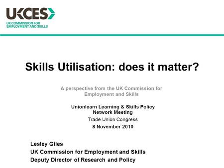 Skills Utilisation: does it matter? A perspective from the UK Commission for Employment and Skills Lesley Giles UK Commission for Employment and Skills.