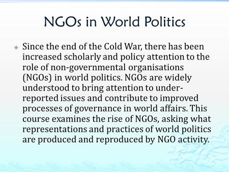 NGOs in World Politics  Since the end of the Cold War, there has been increased scholarly and policy attention to the role of non-governmental organisations.