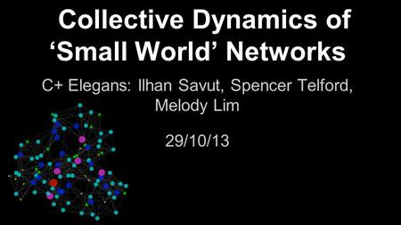 Collective Dynamics of 'Small World' Networks C+ Elegans: Ilhan Savut, Spencer Telford, Melody Lim 29/10/13.