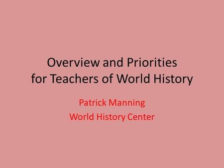 Overview and Priorities for Teachers of World History Patrick Manning World History Center.