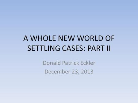 A WHOLE NEW WORLD OF SETTLING CASES: PART II Donald Patrick Eckler December 23, 2013.