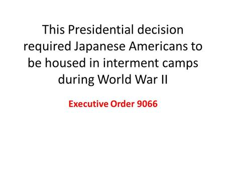 This Presidential decision required Japanese Americans to be housed in interment camps during World War II Executive Order 9066.
