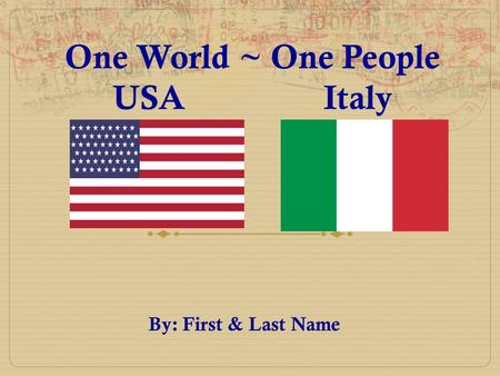 One World ~ One People USA Italy By: First & Last Name.