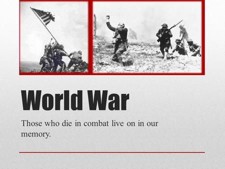 World War Those who die in combat live on in our memory.