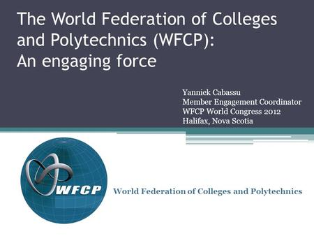 The World Federation of Colleges and Polytechnics (WFCP): An engaging force World Federation of Colleges and Polytechnics Yannick Cabassu Member Engagement.