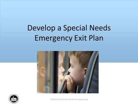 School Bus Drivers In-service 2014-2015 School Bus Drivers In-service 2012-2013 Develop a Special Needs Emergency Exit Plan.