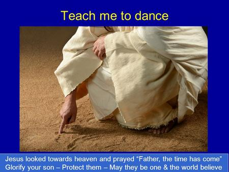 "Teach me to dance Jesus looked towards heaven and prayed ""Father, the time has come"" Glorify your son – Protect them – May they be one & the world believe."