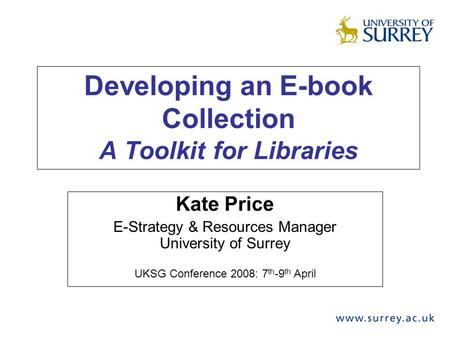 Developing an E-book Collection A Toolkit for Libraries Kate Price E-Strategy & Resources Manager University of Surrey UKSG Conference 2008: 7 th -9 th.