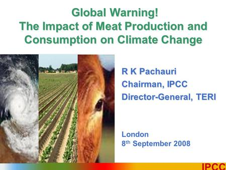 1 IPCC R K Pachauri Chairman, IPCC Director-General, TERI London 8 th September 2008 Global Warning! The Impact of Meat Production and Consumption on Climate.