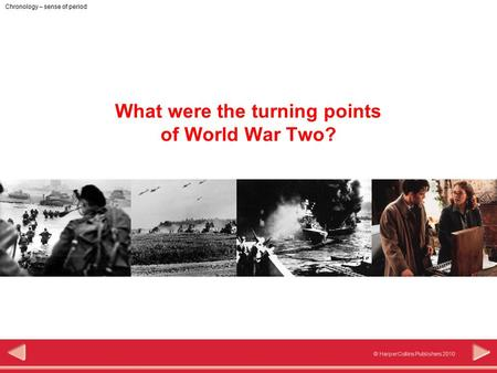 © HarperCollins Publishers 2010 Chronology – sense of period What were the turning points of World War Two?