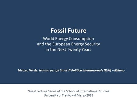 Fossil Future World Energy Consumption and the European Energy Security in the Next Twenty Years Guest Lecture Series of the School of International Studies.