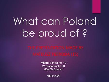 What can Poland be proud of ? THE PRESENTATION MADE BY MATEUSZ NIERODA (15) Middle School no. 12 Wrzeszczanska 29 80-409 Gdansk 583412820.