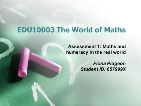 EDU10003 The World of <strong>Maths</strong> Assessment 1: <strong>Maths</strong> and numeracy <strong>in</strong> the real world Fiona Pidgeon Student ID: 657999X.