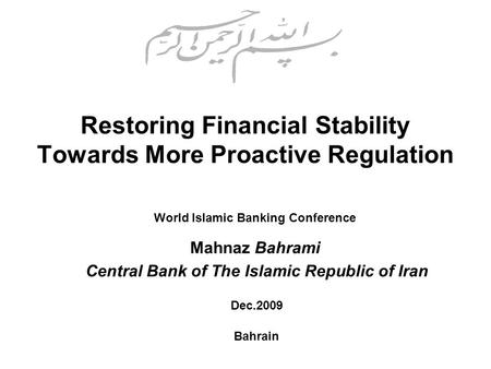 Restoring Financial Stability Towards More Proactive Regulation World Islamic Banking Conference Mahnaz Bahrami Dec.2009 Bahrain Central Bank of The Islamic.