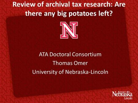 Review of archival tax research: Are there any big potatoes left? ATA Doctoral Consortium Thomas Omer University of Nebraska-Lincoln.