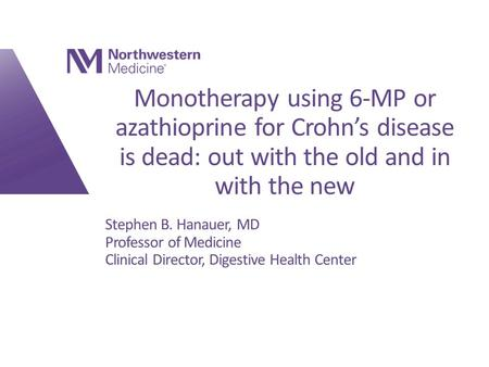 Monotherapy using 6-MP or azathioprine for Crohn's disease is dead: out with the old and in with the new Stephen B. Hanauer, MD Professor of Medicine Clinical.