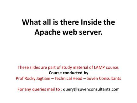 What all is there Inside the Apache web server. These slides are part of study material of LAMP course. Course conducted by Prof Rocky Jagtiani – Technical.