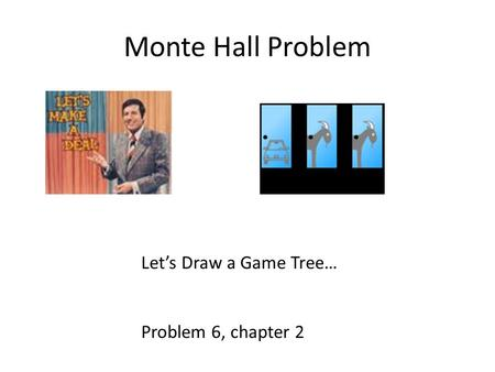 Monte Hall Problem Let's Draw a Game Tree… Problem 6, chapter 2.