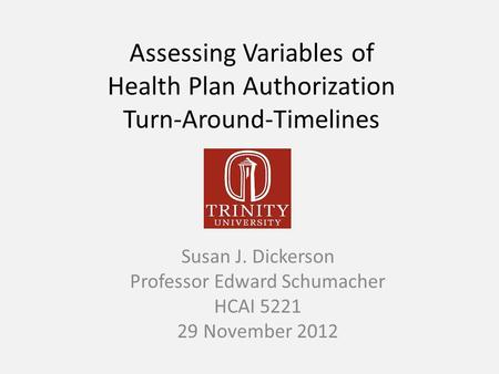 Assessing Variables of Health Plan Authorization Turn-Around-Timelines Susan J. Dickerson Professor Edward Schumacher HCAI 5221 29 November 2012.