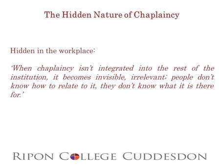 The Hidden Nature of Chaplaincy Hidden in the workplace: 'When chaplaincy isn't integrated into the rest of the institution, it becomes invisible, irrelevant;