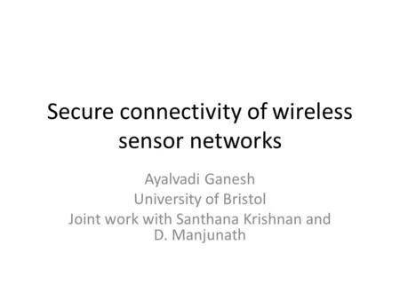 Secure connectivity of wireless sensor networks Ayalvadi Ganesh University of Bristol Joint work with Santhana Krishnan and D. Manjunath.