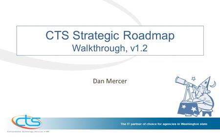 CTS Strategic Roadmap Walkthrough, v1.2 Dan Mercer.