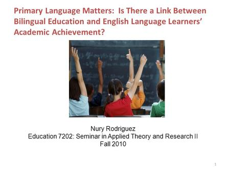 Primary Language Matters: Is There a Link Between Bilingual Education and English Language Learners' Academic Achievement? 1 Nury Rodriguez Education 7202: