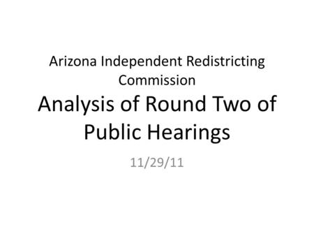 Arizona Independent Redistricting Commission Analysis of Round Two of Public Hearings 11/29/11.