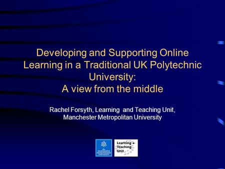 Developing and Supporting Online Learning in a Traditional UK Polytechnic University: A view from the middle Rachel Forsyth, Learning and Teaching Unit,