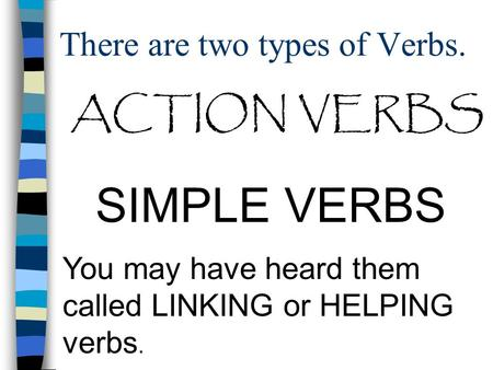 There are two types of Verbs. ACTION VERBS SIMPLE VERBS You may have heard them called LINKING or HELPING verbs.