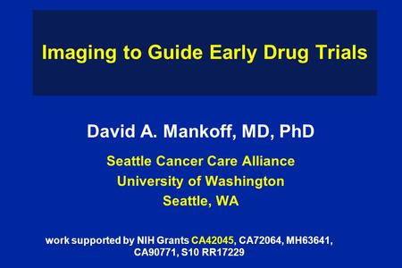 Imaging to Guide Early Drug Trials David A. Mankoff, MD, PhD Seattle Cancer Care Alliance University of Washington Seattle, WA work supported by NIH Grants.