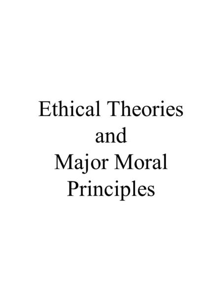 Ethical Theories and Major Moral Principles. Ethical Theories Utilitarianism: Jeremy Bentham (1748-1832) John Stuart Mill (1806 - 1873) an ethics of consequences.