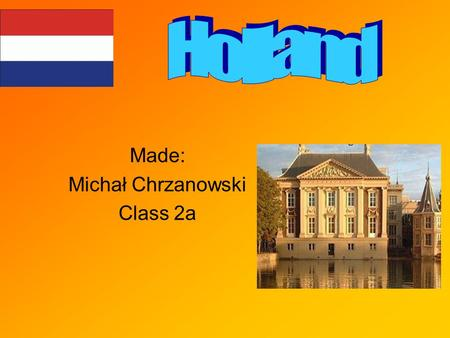 Made: Michał Chrzanowski Class 2a. Holland (or the Netherlands) is a country between Germany and Belgium. Its area is more than 41,500 sq km and its population.