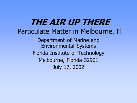 THE AIR UP THERE Particulate Matter in Melbourne, Fl Department of Marine and Environmental Systems Florida Institute of Technology Melbourne, Florida.