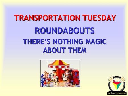 Transportation Tuesday TRANSPORTATION TUESDAY ROUNDABOUTS THERE'S NOTHING MAGIC ABOUT THEM.