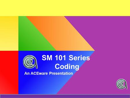 SM 101 Series Coding An ACEware Presentation. Today we will discuss The Big Picture Coding Rules Some Code Relationships –Subject  Interest Codes –Source.