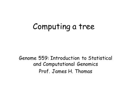 Computing a tree Genome 559: Introduction to Statistical and Computational Genomics Prof. James H. Thomas.